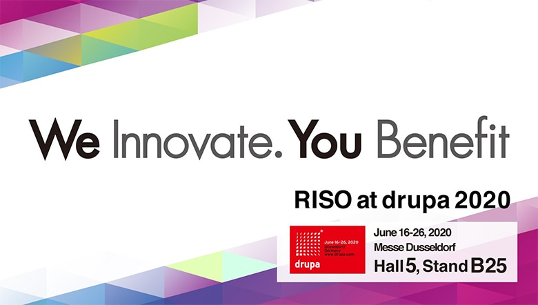 We Innovate. You Benefit RISO at drupa2020 June 16-26, 2020 Messe Dusseldorf Hall5, Stand B25